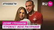 Денис Глушаков угрожает жене расправой