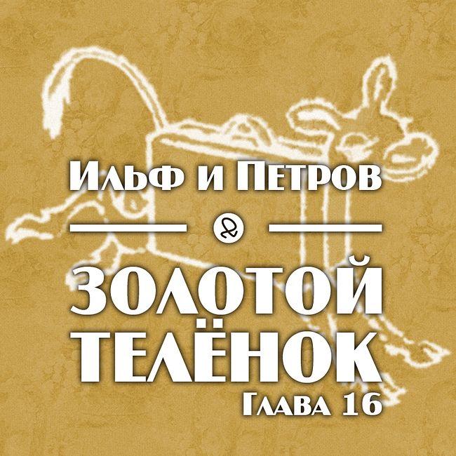 """Ильф и Петров """"Золотой телёнок. Глава 16"""""""