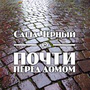 """Саша Чёрный """"Почти перед домом"""""""