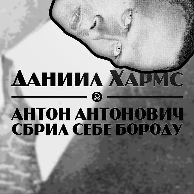"Даниил Хармс ""Антон Антонович сбрил себе бороду"""