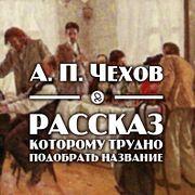 """А. П. Чехов """"Рассказ, которому трудно подобрать название"""""""