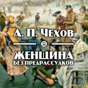"""А. П. Чехов """"Женщина без предрассудков"""""""