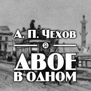 """А. П. Чехов """"Двое в одном"""""""