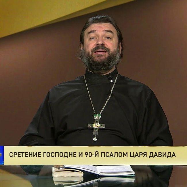 Протоиерей Андрей Ткачев. Сретение Господне и 90-й Псалом царя Давида