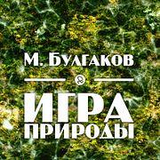 """М. Булгаков """"Игра природы"""""""