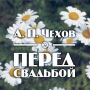 "А. П. Чехов ""Перед свадьбой"""