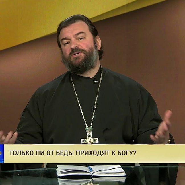Протоиерей Андрей Ткачев. Только ли от беды приходят к Богу?