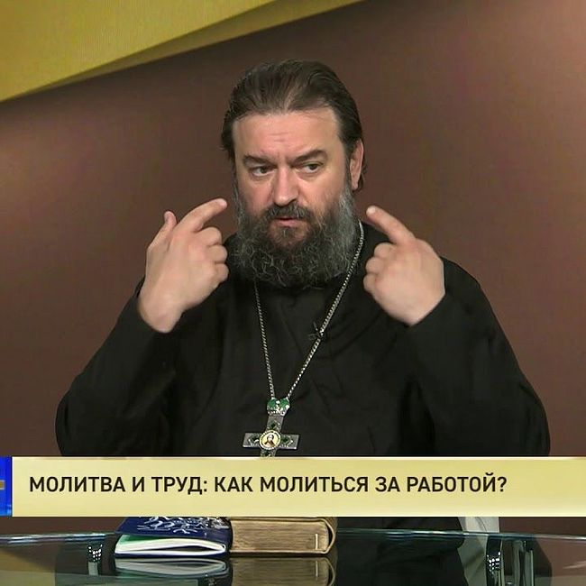 Протоиерей Андрей Ткачев. Молитва и труд: Как молиться за работой?