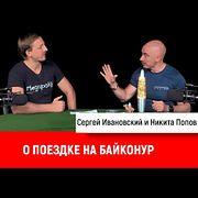 Никита Попов о поездке на Байконур