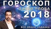 Гороскоп на 2018 год от Павла Глобы всех знаков Зодиака