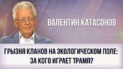 Валентин Катасонов. Грызня кланов на экологическом поле: за кого играет Трамп?