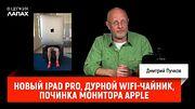 Новый iPad Pro, дурной WiFi-чайник, починка монитора Apple