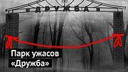 "Парк ужасов ""Дружба"""