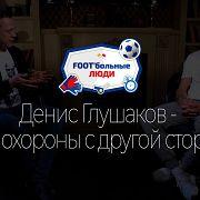 Foot'больные люди. Денис Глушаков - это похороны с другой стороны.