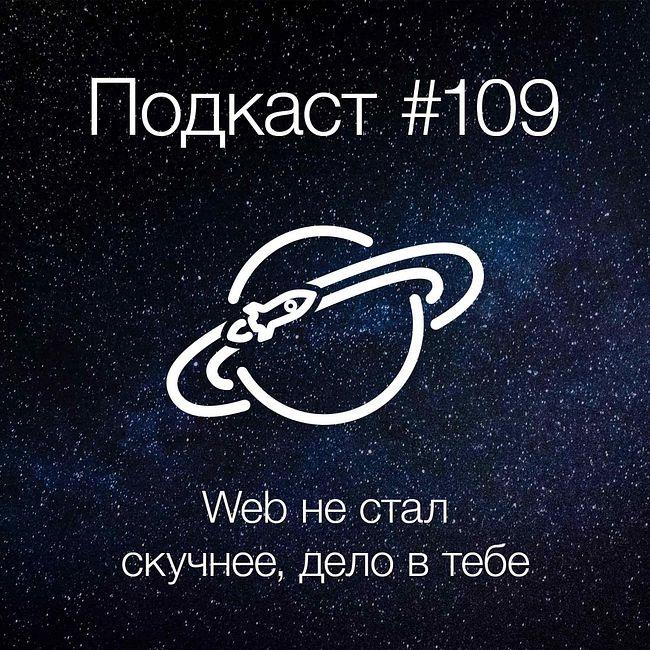 [Подкаст #109] Web не становится скучнее, дело в тебe