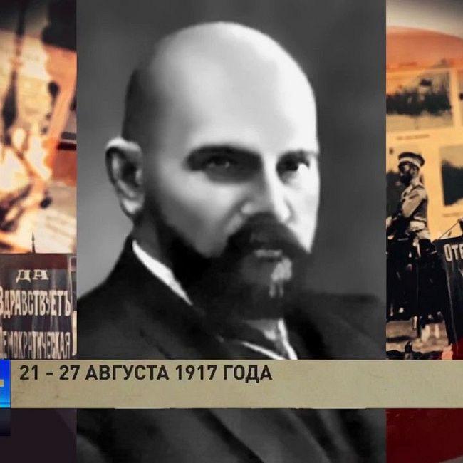 100 лет революции: 21 - 27 августа 1917 года (часть 2)