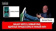 Galaxy Note 9, новый iPad, ядрёные процессоры и умный мяч