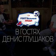 Foot'больные люди. Денис Глушаков. Жизнь после пенальти