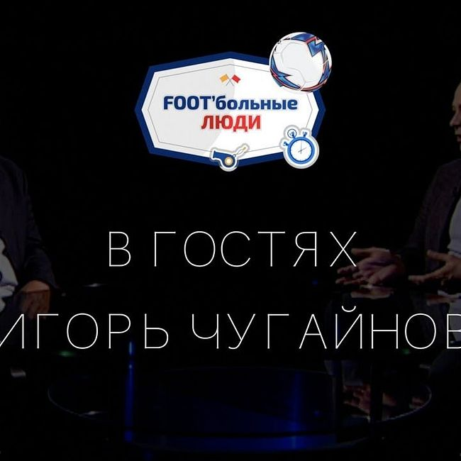 Foot'больные люди. Игорь Чугайнов: о Сёмине, Романцеве, Черчесове и Бышовце