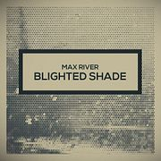 Max River - Blighted Shade