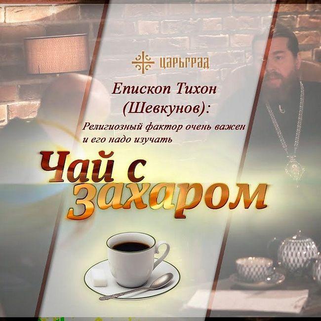 «Чай с Захаром»: Религиозный фактор очень важен и его надо изучать - епископ Тихон (Шевкунов)