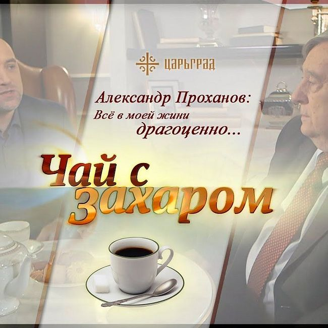 """""""Чай с Захаром"""": Александр Проханов: """"Всё в моей жизни драгоценно"""""""