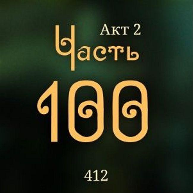 412. Акт 2. Часть 100