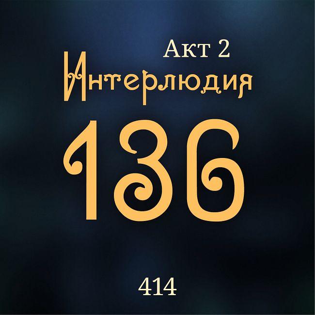 414. Акт 2. Интерлюдия 136