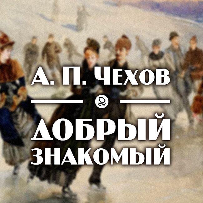 "А. П. Чехов ""Добрый знакомый"""