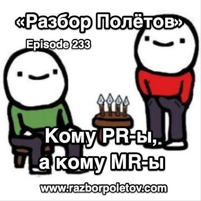 Episode 233 — Classic - Кому PR-ы, кому MR-ы