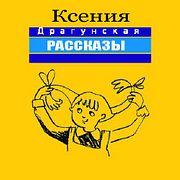 Ксения Драгунская. Рассказы