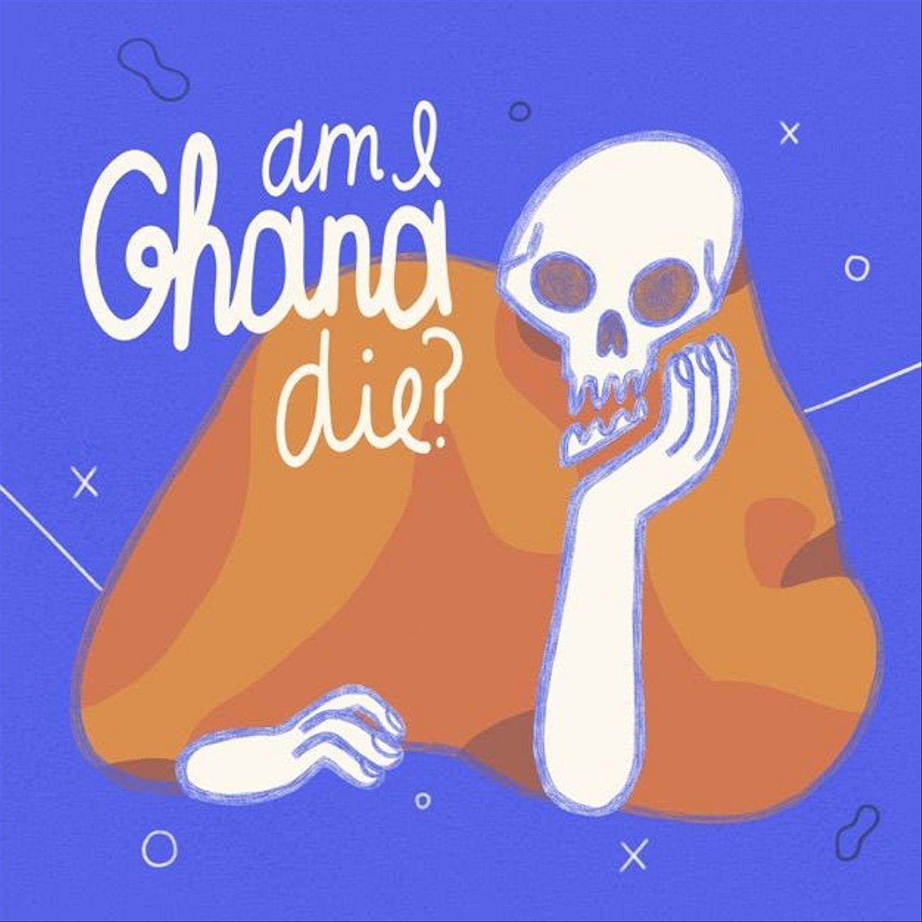 Am I Ghana Die?